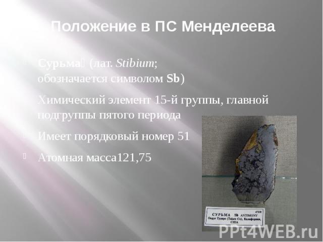 Положение в ПС Менделеева Сурьма(лат.Stibium; обозначаетсясимволомSb)Химический элемент15-й группы, главной подгруппы пятого периода Имеет порядковый номер 51Атомная масса121,75