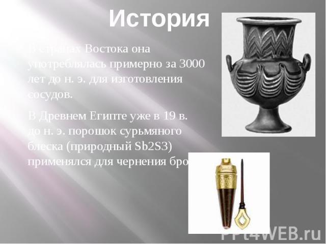 История В странах Востока она употреблялась примерно за 3000 лет дон.э. для изготовления сосудов.В Древнем Египте уже в 19в. дон.э. порошок сурьмяного блеска (природный Sb2S3) применялся для чернения бровей.