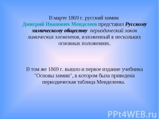 В марте 1869г. русский химик Дмитрий Иванович Менделеев представил Русскому хим