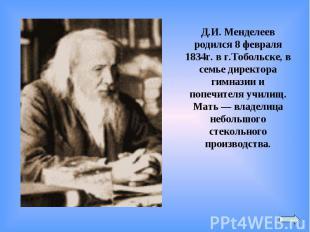 Д.И. Менделеев родился 8 февраля 1834г. в г.Тобольске, в семье директора гимнази