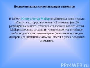 Первые попытки систематизации элементов В 1870г. Юлиус Лотар Мейер опубликовал