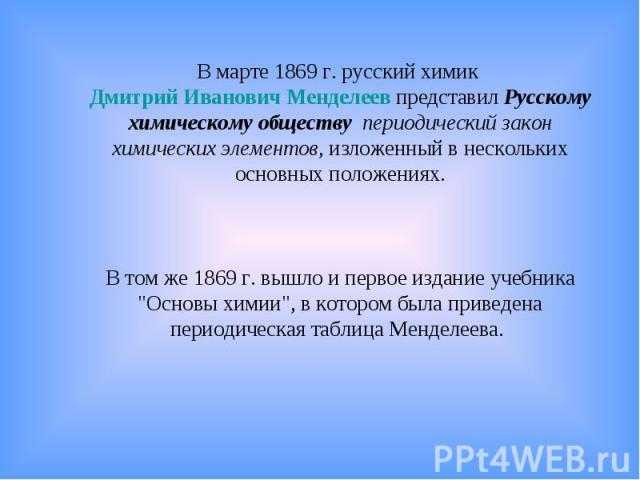 В марте 1869г. русский химик Дмитрий Иванович Менделеев представил Русскому химическому обществу периодический закон химических элементов, изложенный в нескольких основных положениях.В том же 1869г. вышло и первое издание учебника