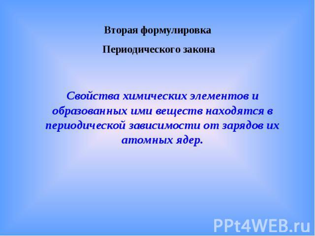 Вторая формулировка Периодического законаСвойства химических элементов и образованных ими веществ находятся в периодической зависимости от зарядов их атомных ядер.