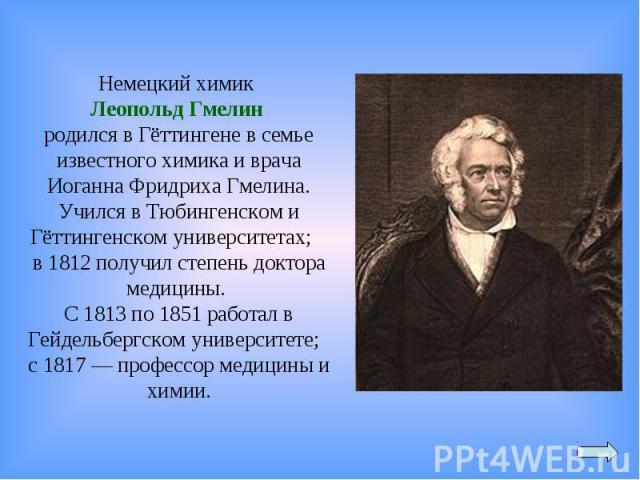 Немецкий химик Леопольд Гмелин родился в Гёттингене в семье известного химика и врача Иоганна Фридриха Гмелина. Учился в Тюбингенском и Гёттингенском университетах; в 1812 получил степень доктора медицины. С 1813 по 1851 работал в Гейдельбергском ун…