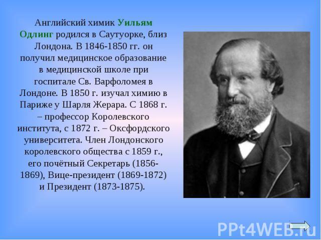 Английский химик Уильям Одлинг родился в Саутуорке, близ Лондона. В 1846-1850гг. он получил медицинское образование в медицинской школе при госпитале Св.Варфоломея в Лондоне. В 1850г. изучал химию в Париже у Шарля Жерара. С 1868г. – профессор Ко…