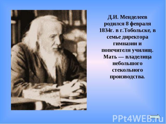 Д.И. Менделеев родился 8 февраля 1834г. в г.Тобольске, в семье директора гимназии и попечителя училищ. Мать — владелица небольшого стекольного производства.