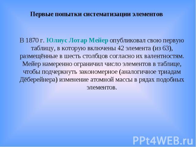 Первые попытки систематизации элементов В 1870г. Юлиус Лотар Мейер опубликовал свою первую таблицу, в которую включены 42 элемента (из 63), размещённые в шесть столбцов согласно их валентностям. Мейер намеренно ограничил число элементов в таблице, …