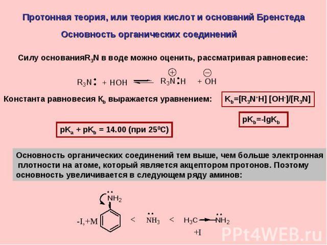 Протонная теория, или теория кислот и оснований Бренстеда Основность органических соединений Силу основанияR3N в воде можно оценить, рассматривая равновесие:Константа равновесия Кb выражается уравнением:Основность органических соединений тем выше, ч…