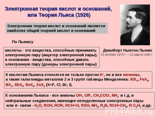 Электронная теория кислот и оснований, или Теория Льиса (1926)Электронная теория кислот и оснований является наиболее общей теорией кислот и оснований кислоты - это вещества, способные принимать электронную пару (акцетор электронной пары),а основани…