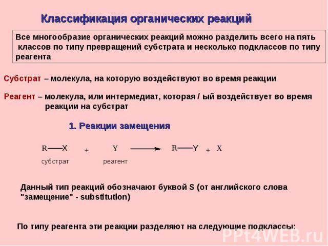 Классификация органических реакций Все многообразие органических реакций можно разделить всего на пять классов по типу превращений субстрата и несколько подклассов по типу реагентаСубстрат – молекула, на которую воздействуют во время реакцииРеагент …