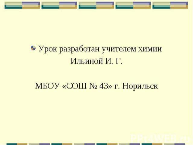 Урок разработан учителем химииИльиной И. Г.МБОУ «СОШ № 43» г. Норильск