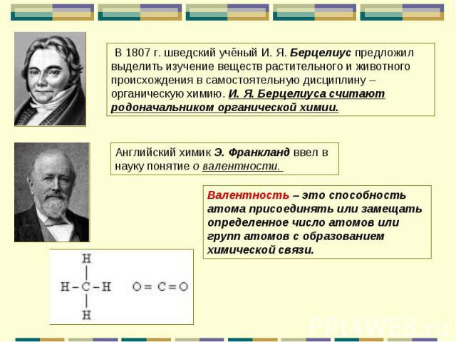 В 1807 г. шведский учёный И. Я. Берцелиус предложил выделить изучение веществ растительного и животного происхождения в самостоятельную дисциплину – органическую химию. И. Я. Берцелиуса считают родоначальником органической химии.Английский химик Э. …