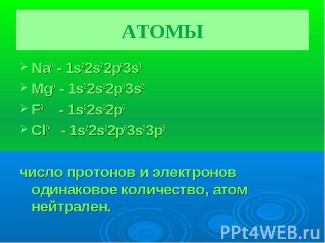 АТОМЫ Na0 - 1s22s22p63s1Mg0 - 1s22s22p63s2F0 - 1s22s22p5 Cl0 - 1s22s22p63s23p5число протонов и электронов одинаковое количество, атом нейтрален.