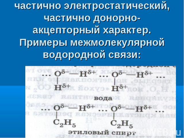 Механизм образования водородной связи имеет частично электростатический, частично донорно-акцепторный характер. Примеры межмолекулярной водородной связи: