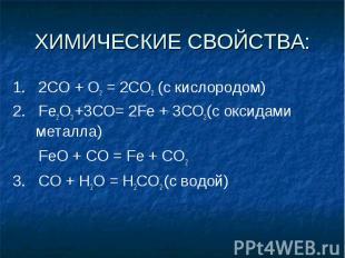 ХИМИЧЕСКИЕ СВОЙСТВА: 1. 2СО + О2 = 2СO2 (с кислородом)2. Fe2O3 +3CO= 2Fe + 3CO2(