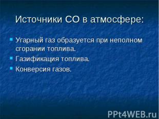 Источники СО в атмосфере: Угарный газ образуется при неполном сгорании топлива.Г