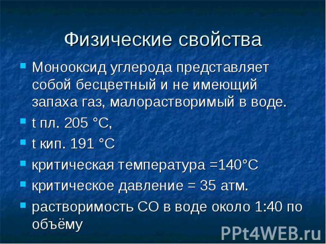 Физические свойства Монооксид углерода представляет собой бесцветный и не имеющий запаха газ, малорастворимый в воде.t пл. 205 °С, t кип. 191 °С критическая температура =140°С критическое давление = 35 атм. растворимость СО в воде около 1:40 по объёму