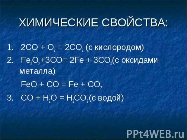 ХИМИЧЕСКИЕ СВОЙСТВА: 1. 2СО + О2 = 2СO2 (с кислородом)2. Fe2O3 +3CO= 2Fe + 3CO2(с оксидами металла) FeO + CO = Fe + CO2 3. CO + H2O = H2CO2 (c водой)