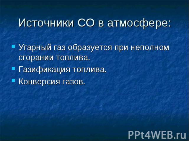 Источники СО в атмосфере: Угарный газ образуется при неполном сгорании топлива.Газификация топлива.Конверсия газов.