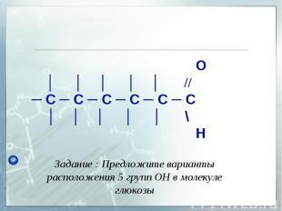 Задание : Предложите варианты расположения 5 групп ОН в молекуле глюкозы