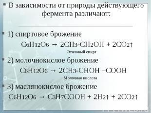 В зависимости от природы действующего фермента различают:1) спиртовое брожение С