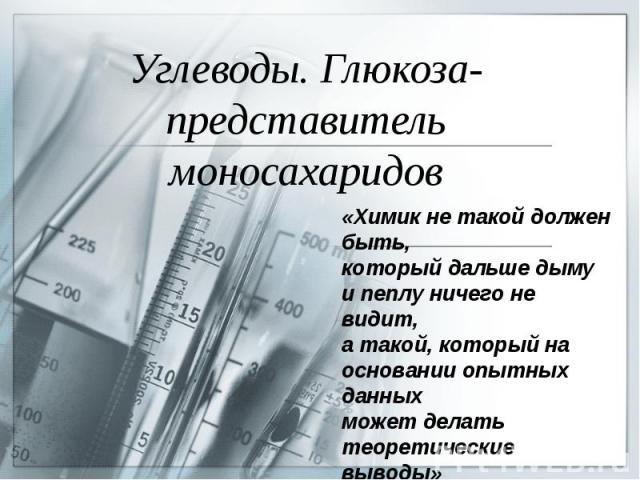 Углеводы. Глюкоза-представитель моносахаридов «Химик не такой должен быть,который дальше дыму и пеплу ничего не видит, а такой, который на основании опытных данныхможет делать теоретические выводы»М.В.Ломоносов