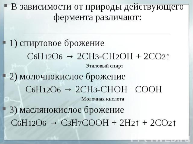 В зависимости от природы действующего фермента различают:1) спиртовое брожение С6Н12О6 → 2СН3-СН2ОН + 2СО2↑ Этиловый спирт2) молочнокислое брожение С6Н12О6 → 2СН3-СНОН –СООН Молочная кислота3) маслянокислое брожение С6Н12О6 → С3Н7СООН + 2Н2↑ + 2СО2↑