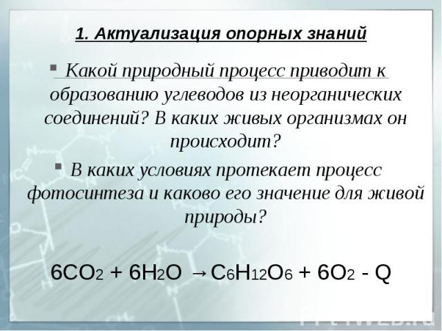 1. Актуализация опорных знаний Какой природный процесс приводит к образованию углеводов из неорганических соединений? В каких живых организмах он происходит?В каких условиях протекает процесс фотосинтеза и каково его значение для живой природы?