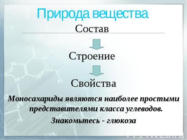 Природа вещества Состав Строение Свойства Моносахариды являются наиболее простыми представителями класса углеводов. Знакомьтесь - глюкоза