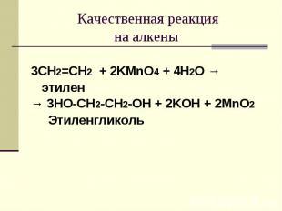 Качественная реакцияна алкены 3CH2=CH2 + 2KMnO4 + 4H2O → этилен→ 3HO-CH2-CH2-OH