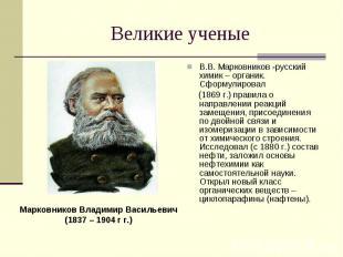 Великие ученые Марковников Владимир Васильевич(1837 – 1904 г г.)В.В. Марковников