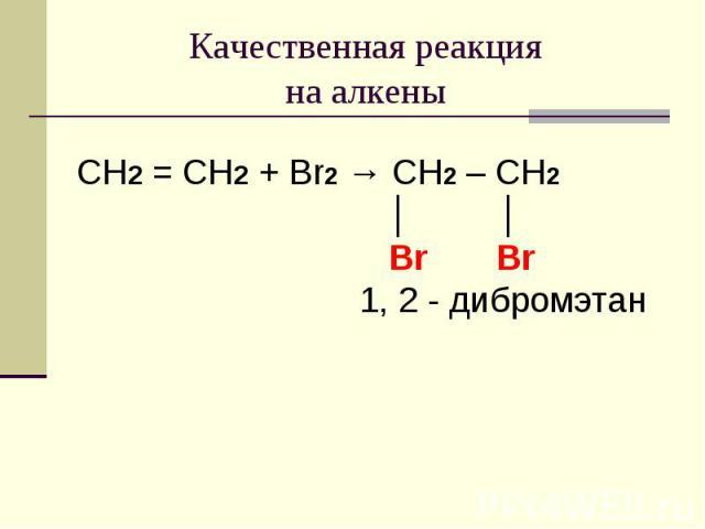Качественная реакция на алкены CH2 = CH2 + Br2 → CH2 – CH2 │ │ Br Br 1, 2 - дибромэтан