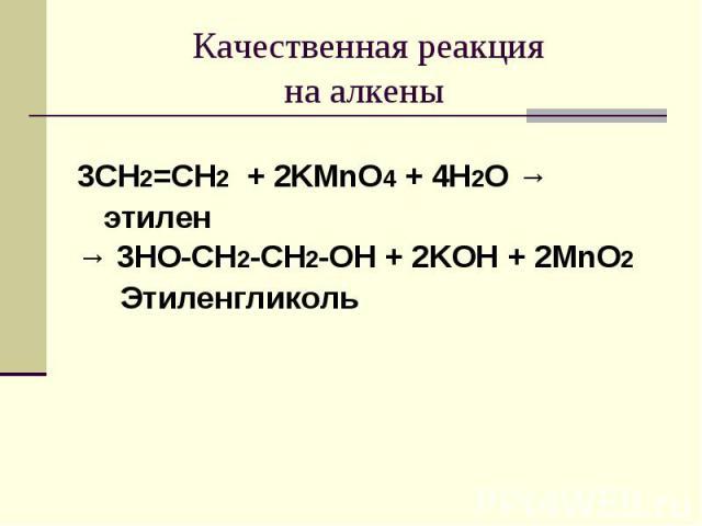 Качественная реакцияна алкены 3CH2=CH2 + 2KMnO4 + 4H2O → этилен→ 3HO-CH2-CH2-OH + 2KOH + 2MnO2 Этиленгликоль