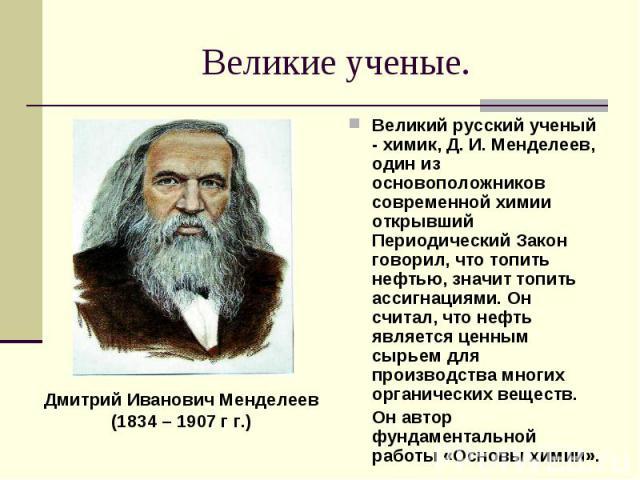 Великие ученые. Дмитрий Иванович Менделеев(1834 – 1907 г г.)Великий русский ученый - химик, Д. И. Менделеев, один из основоположников современной химии открывший Периодический Закон говорил, что топить нефтью, значит топить ассигнациями. Он считал, …
