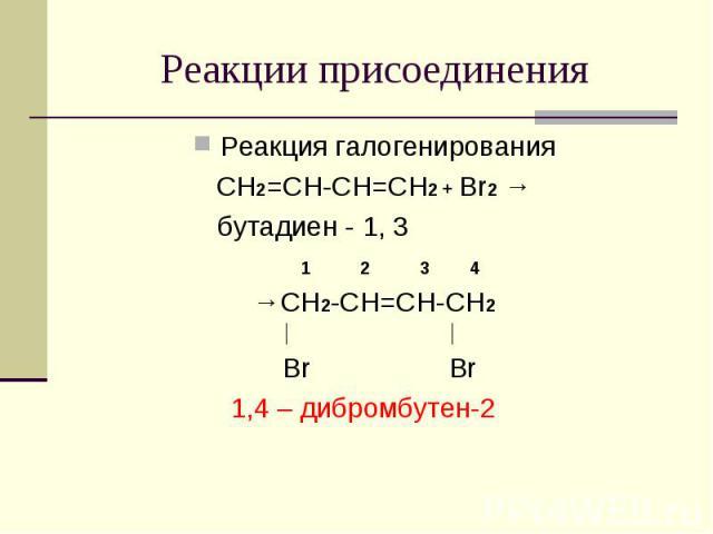 Реакции присоединения Реакция галогенированияCH2=CH-CH=CH2 + Br2 → бутадиен - 1, 3 1 2 3 4→CH2-CH=CH-CH2│ │ Br Br1,4 – дибромбутен-2