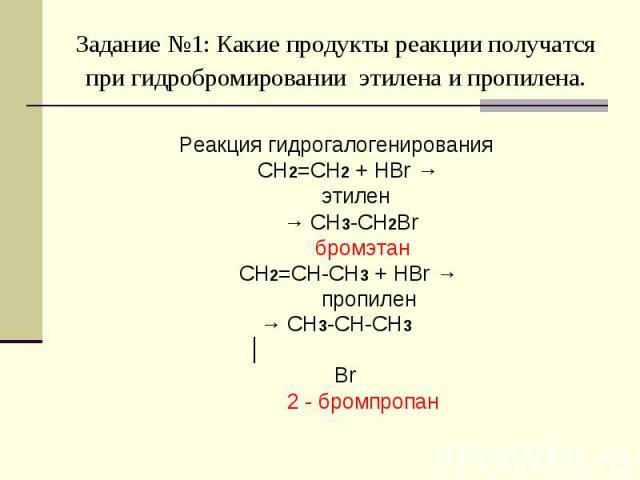 Задание №1: Какие продукты реакции получатся при гидробромировании этилена и пропилена. Реакция гидрогалогенирования CH2=CH2 + HBr → этилен → CH3-CH2Br бромэтан CH2=CH-CH3 + HBr → пропилен→ CH3-CH-CH3 │ Br 2 - бромпропан