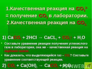 1.Качественная реакция на СО32- = получение СО2 в лаборатории. 2.Качественная ре