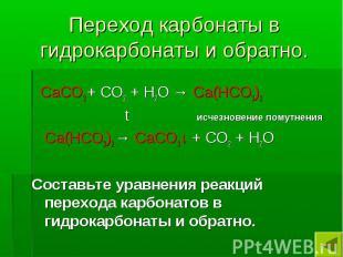 Переход карбонаты в гидрокарбонаты и обратно. СаСО3 + СО2 + Н2О → Са(НСО3)2 t ис