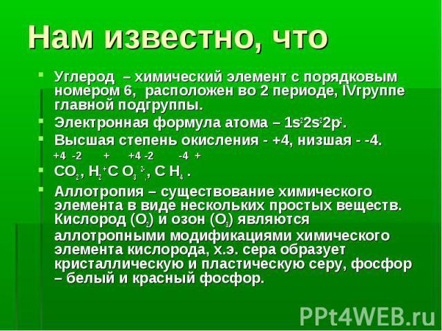 Нам известно, что Углерод – химический элемент с порядковым номером 6, расположен во 2 периоде, ΙVгруппе главной подгруппы.Электронная формула атома – 1s22s22p2.Высшая степень окисления - +4, низшая - -4. +4 -2 + +4 -2 -4 +СO2 , H2 + С O3 2-,, С H4 …