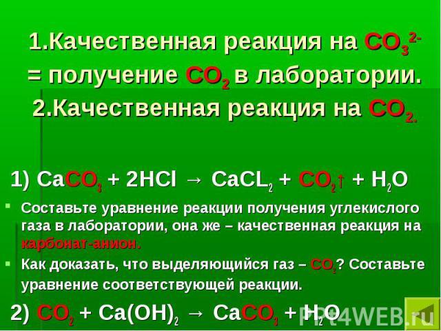 1.Качественная реакция на СО32- = получение СО2 в лаборатории. 2.Качественная реакция на СО2. 1) СаСО3 + 2НCl → СаСL2 + СО2↑ + Н2ОСоставьте уравнение реакции получения углекислого газа в лаборатории, она же – качественная реакция на карбонат-анион.К…