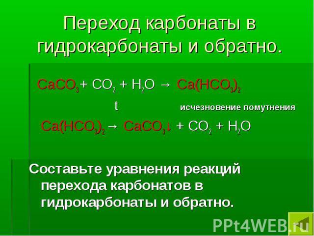 Переход карбонаты в гидрокарбонаты и обратно. СаСО3 + СО2 + Н2О → Са(НСО3)2 t исчезновение помутнения Са(НСО3)2 → СаСО3↓ + СО2 + Н2О Составьте уравнения реакций перехода карбонатов в гидрокарбонаты и обратно.