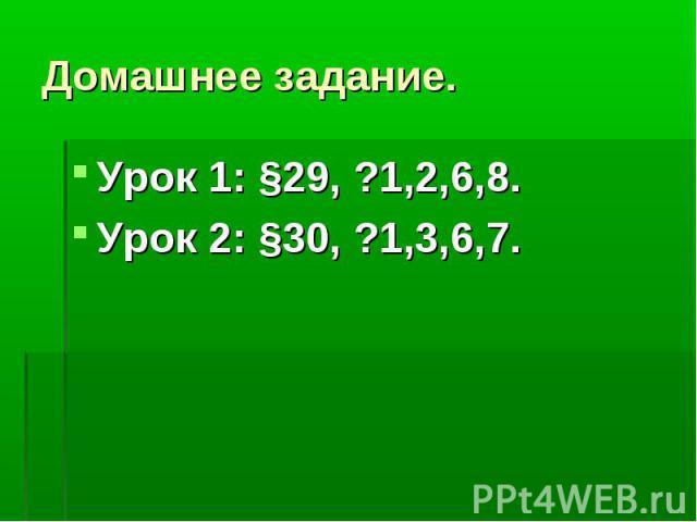 Домашнее задание. Урок 1: §29, ?1,2,6,8.Урок 2: §30, ?1,3,6,7.