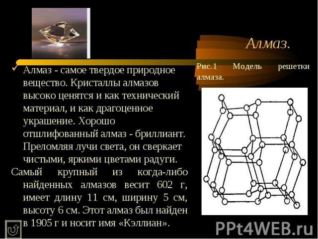 Алмаз. Рис.1 Модель решетки алмаза.Алмаз - самое твердое природное вещество. Кристаллы алмазов высоко ценятся и как технический материал, и как драгоценное украшение. Хорошо отшлифованный алмаз - бриллиант. Преломляя лучи света, он сверкает чистыми,…