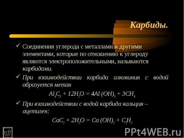 Карбиды. Соединения углерода с металлами и другими элементами, которые по отношению к углероду являются электроположительными, называются карбидами.При взаимодействии карбида алюминия с водой образуется метанAl4C3 + 12H2O = 4Al (OH)3 + 3CH4При взаим…