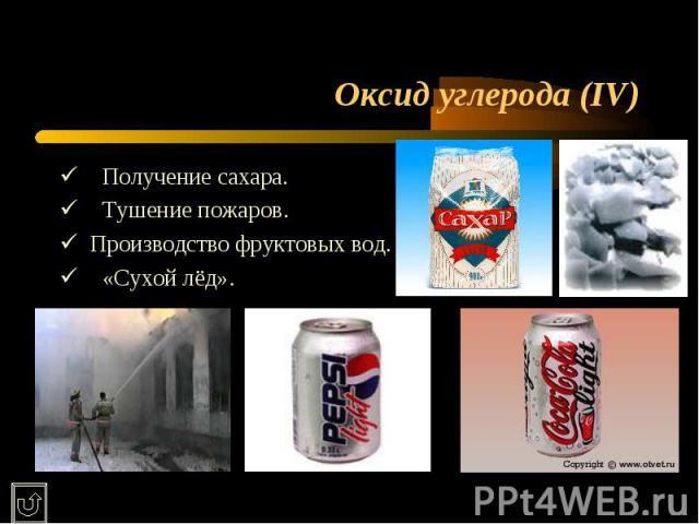 Оксид углерода (IV) ü Получение сахара.ü Тушение пожаров.üПроизводство фруктовых вод.ü «Сухой лёд».