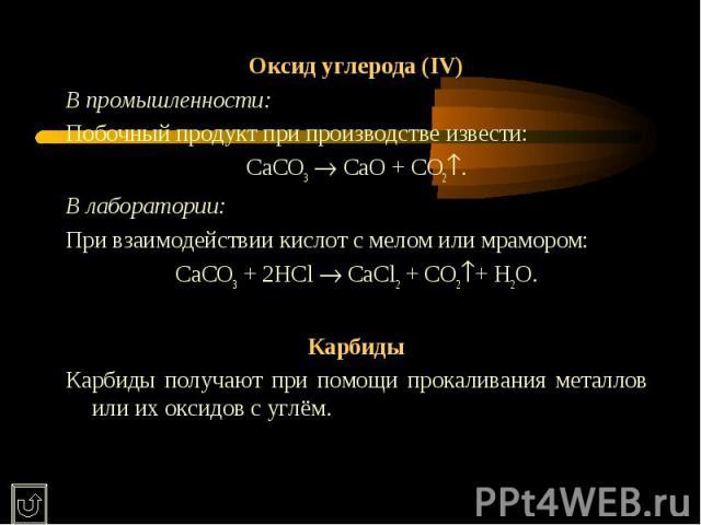 Оксид углерода (IV)В промышленности:Побочный продукт при производстве извести:CaCO3 CaO + CO2.В лаборатории:При взаимодействии кислот с мелом или мрамором:CaCO3 + 2HCl CaCl2 + CO2+ H2O.КарбидыКарбиды получают при помощи прокаливания металлов или их…