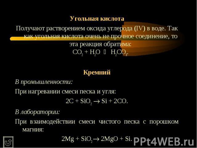 Угольная кислотаПолучают растворением оксида углерода (IV) в воде. Так как угольная кислота очень не прочное соединение, то эта реакция обратима:CO2 + H2O H2CO3.КремнийВ промышленности:При нагревании смеси песка и угля:2C + SiO2 Si + 2CO.В лаборато…