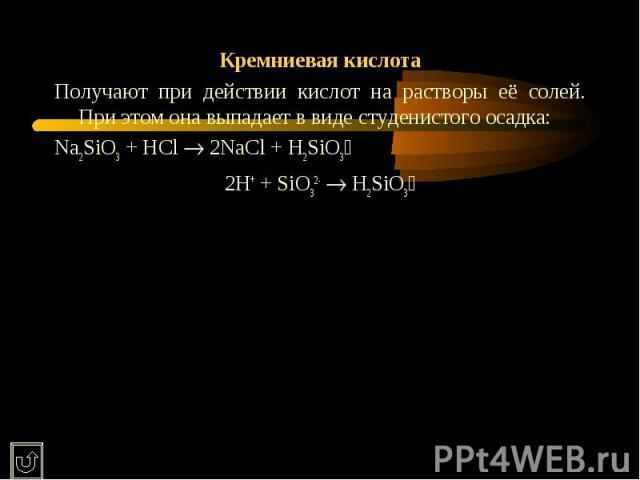 Кремниевая кислотаПолучают при действии кислот на растворы её солей. При этом она выпадает в виде студенистого осадка:Na2SiO3 + HCl 2NaCl + H2SiO32H+ + SiO32- H2SiO3