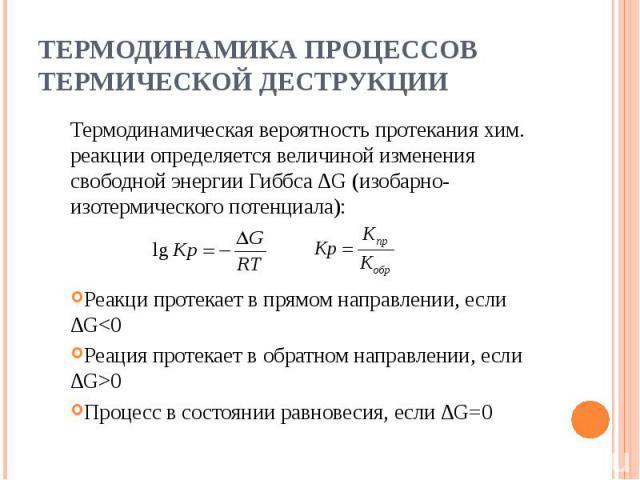 Термодинамика процессов термической деструкции Термодинамическая вероятность протекания хим. реакции определяется величиной изменения свободной энергии Гиббса ∆G (изобарно-изотермического потенциала):Реакци протекает в прямом направлении, если ∆G0Пр…
