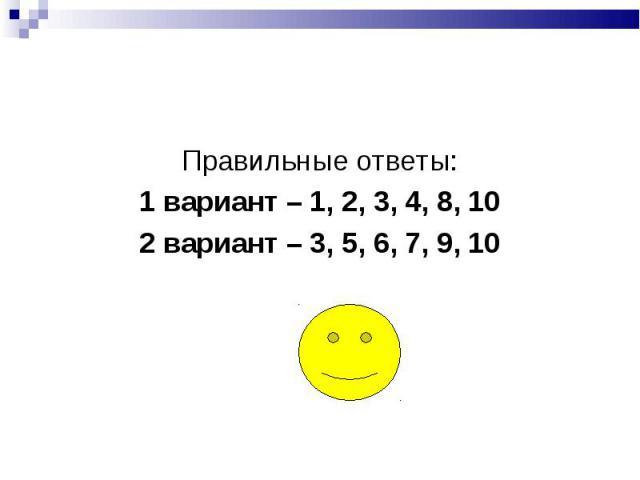 Правильные ответы:1 вариант – 1, 2, 3, 4, 8, 102 вариант – 3, 5, 6, 7, 9, 10